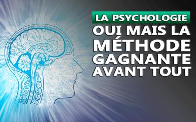 LA PSYCHOLOGIE OUI MAIS LA MÉTHODE GAGNANTE AVANT TOUT