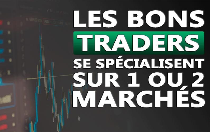 Les bons traders se spécialisent sur 1 ou 2 marchés